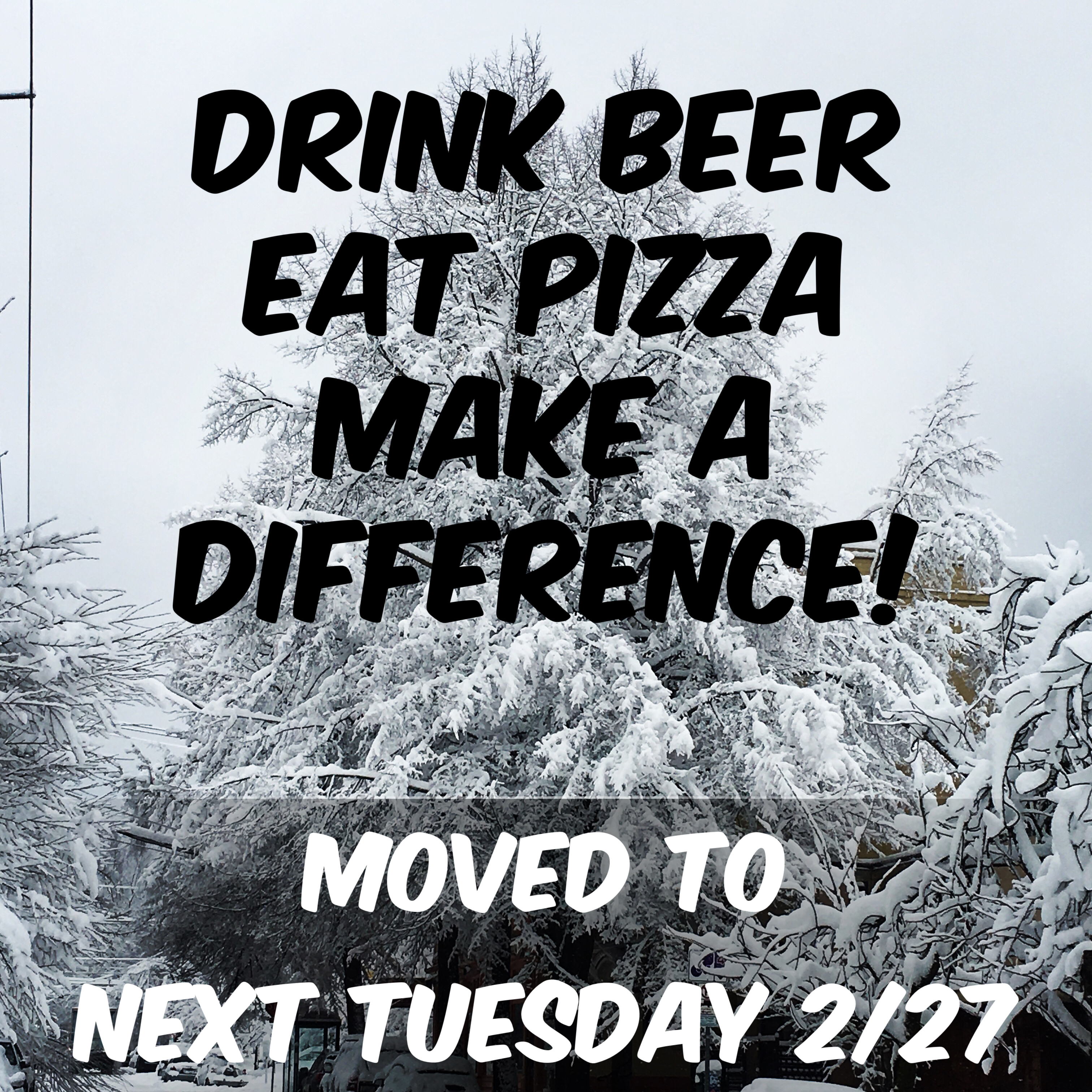 Updated Date -- Tuesday 2/17  Drink Beer - Eat Pizza -  Make a Difference!